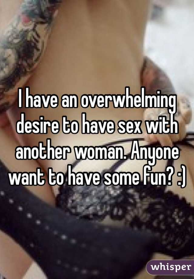 I have an overwhelming desire to have sex with another woman. Anyone want to have some fun? :)