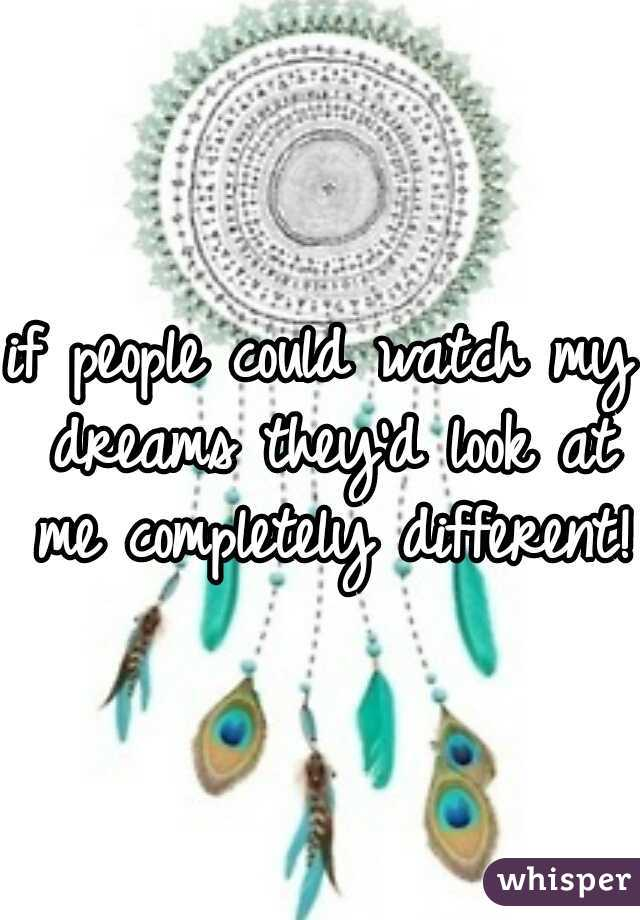 if people could watch my dreams they'd look at me completely different!