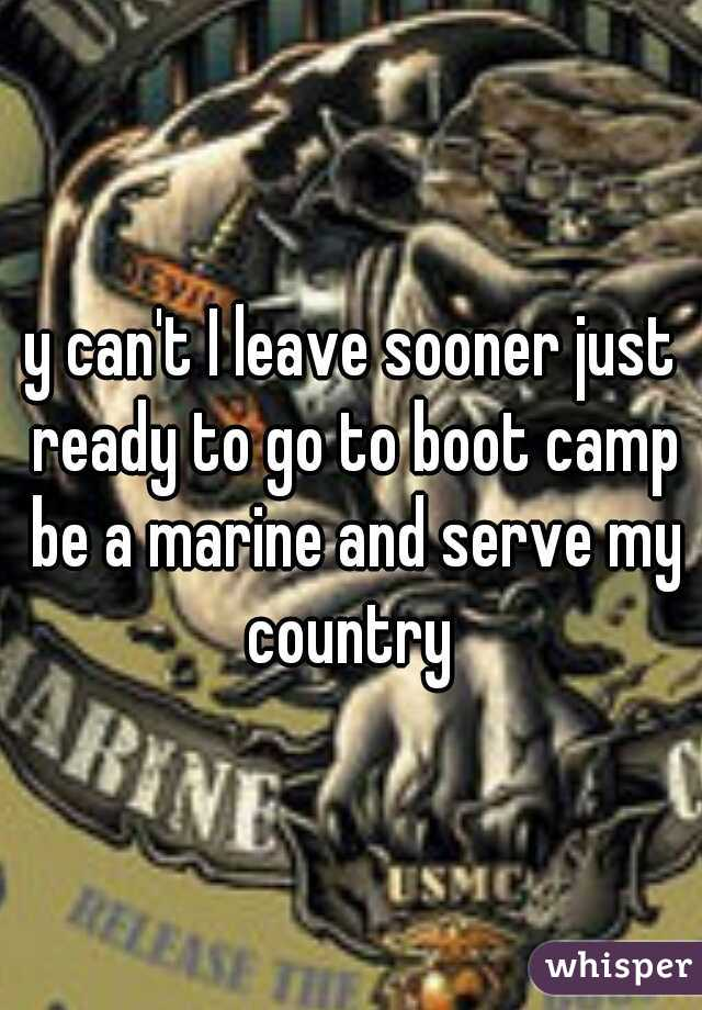 y can't I leave sooner just ready to go to boot camp be a marine and serve my country