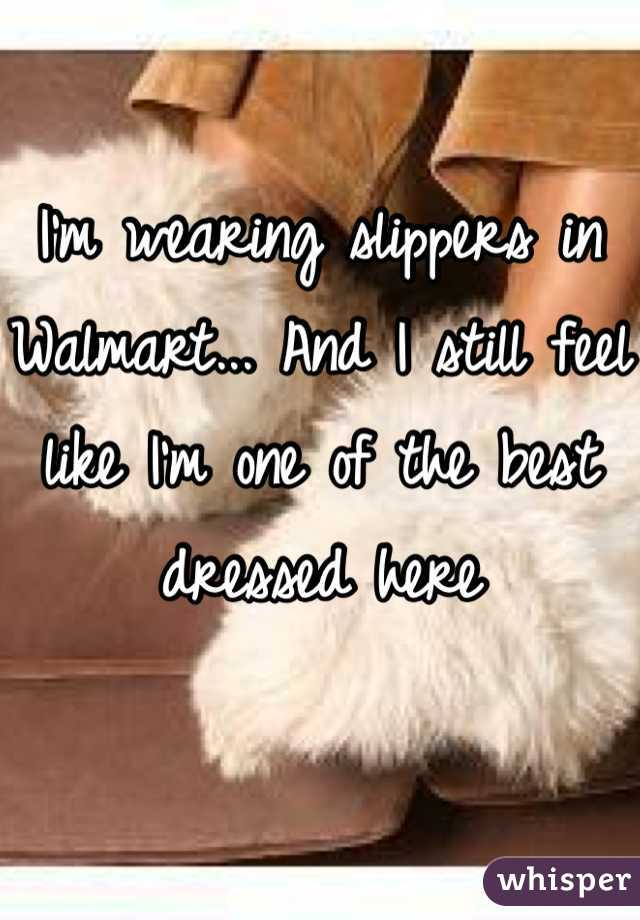 I'm wearing slippers in Walmart... And I still feel like I'm one of the best dressed here