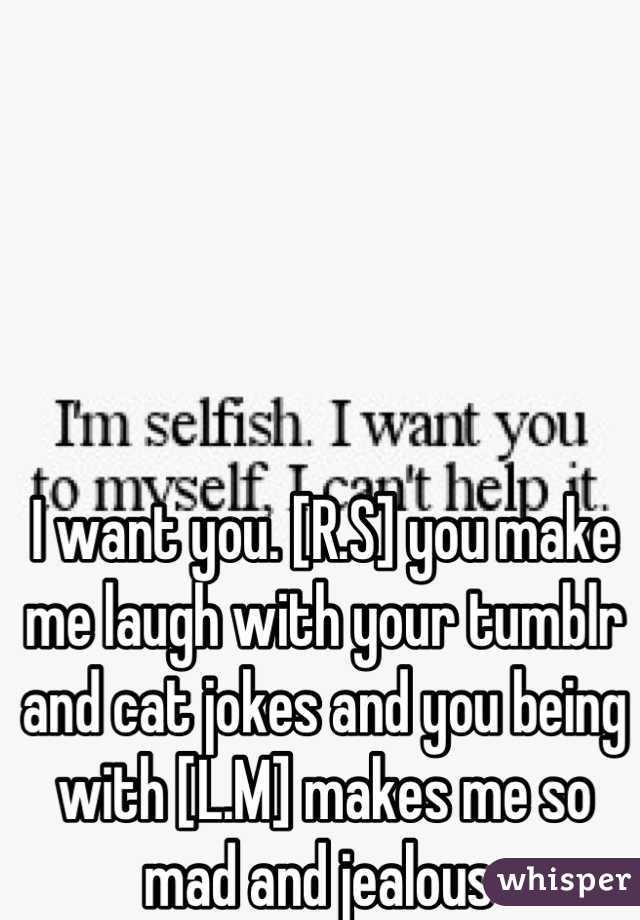 I want you. [R.S] you make me laugh with your tumblr and cat jokes and you being with [L.M] makes me so mad and jealous