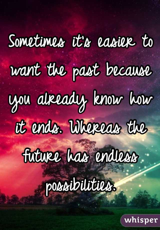 Sometimes it's easier to want the past because you already know how it ends. Whereas the future has endless possibilities.