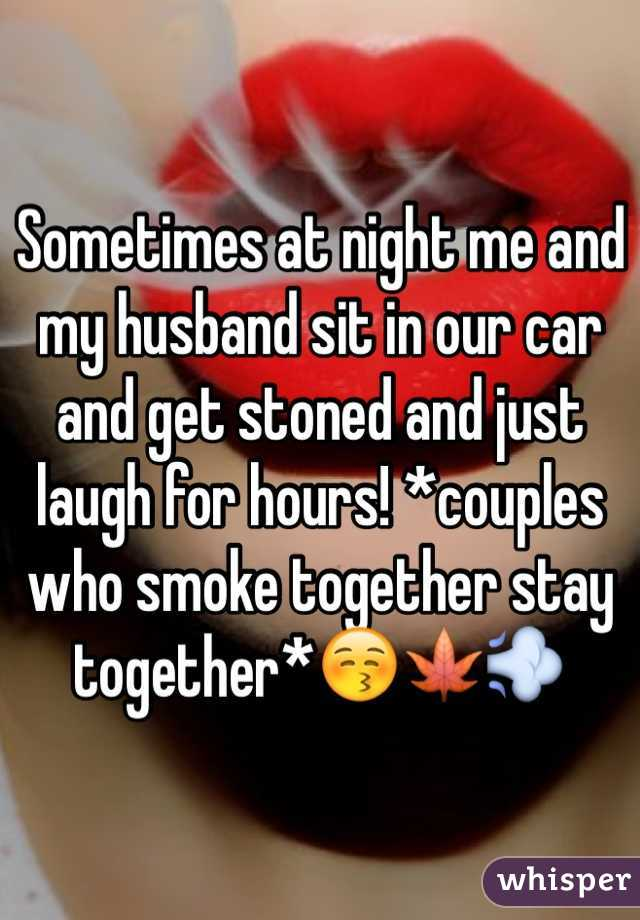 Sometimes at night me and my husband sit in our car and get stoned and just laugh for hours! *couples who smoke together stay together*😚🍁💨
