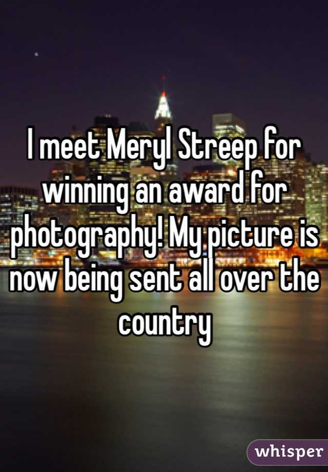I meet Meryl Streep for winning an award for photography! My picture is now being sent all over the country