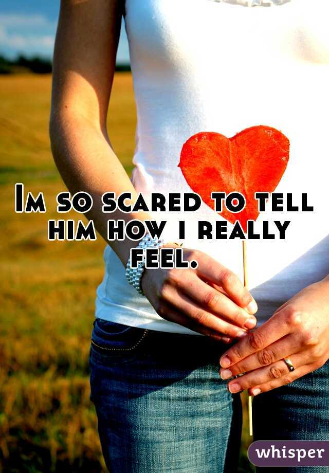 Im so scared to tell him how i really feel.