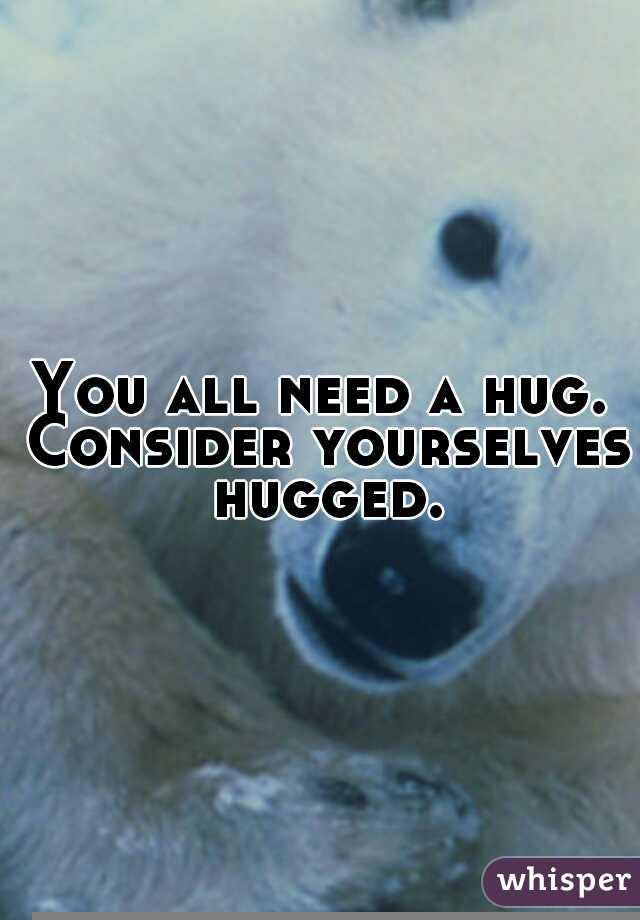You all need a hug. Consider yourselves hugged.