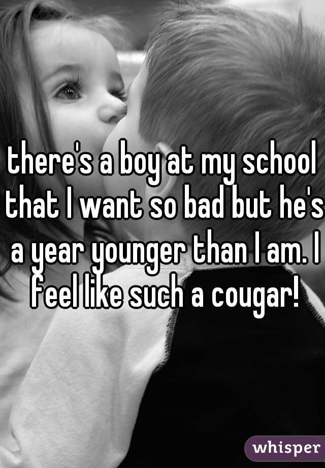 there's a boy at my school that I want so bad but he's a year younger than I am. I feel like such a cougar!
