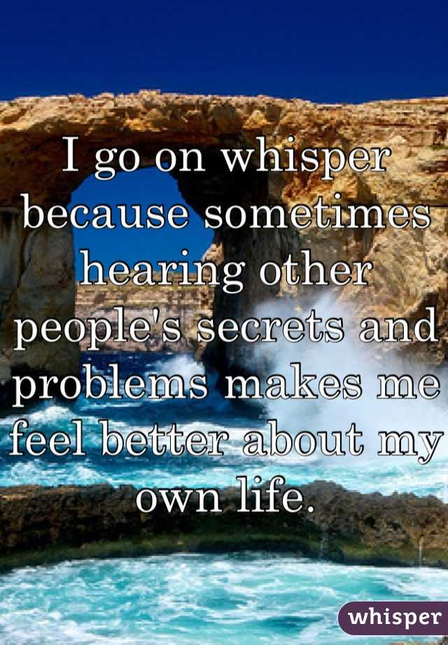 I go on whisper because sometimes hearing other people's secrets and problems makes me feel better about my own life.