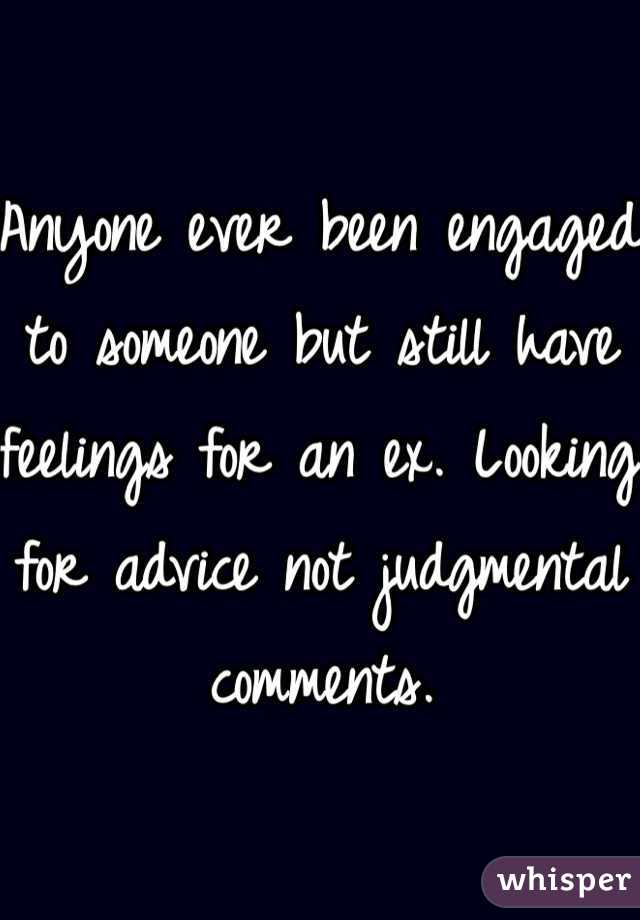 Anyone ever been engaged to someone but still have feelings for an ex. Looking for advice not judgmental comments.