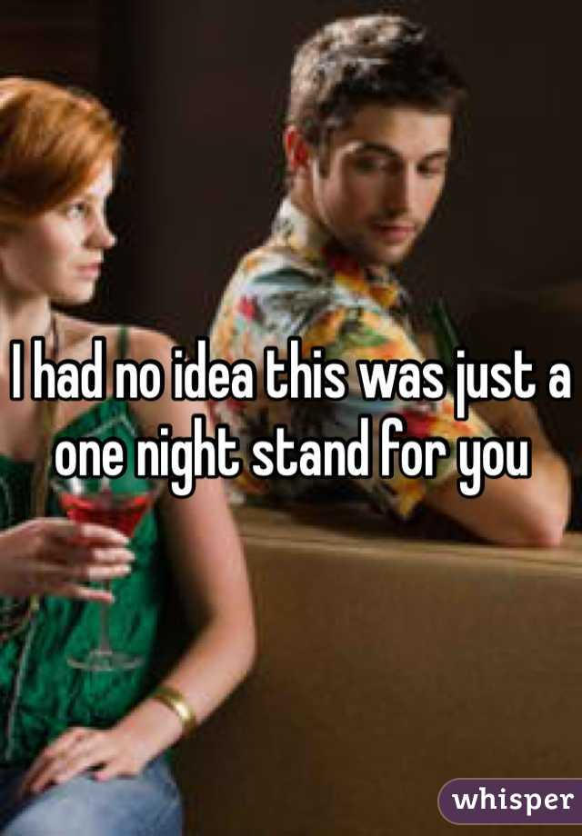 I had no idea this was just a one night stand for you