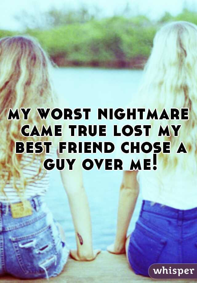 my worst nightmare came true lost my best friend chose a guy over me!