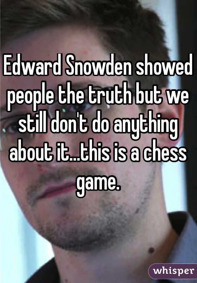 Edward Snowden showed people the truth but we still don't do anything about it…this is a chess game.