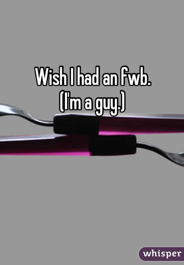 Wish I had an fwb.  (I'm a guy.)