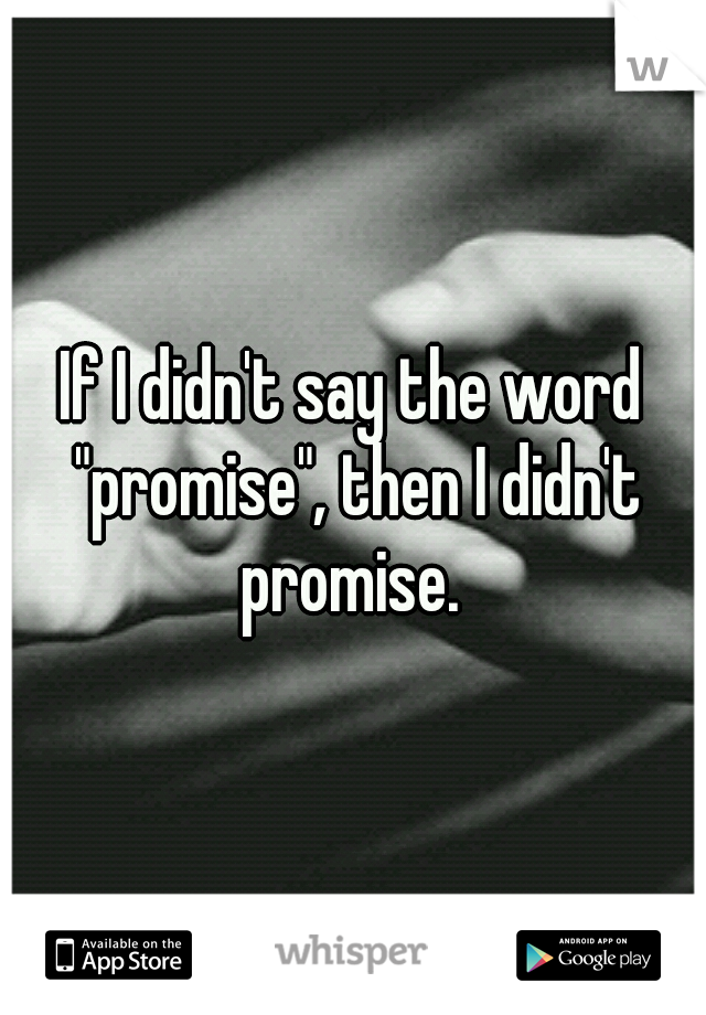 """If I didn't say the word """"promise"""", then I didn't promise."""