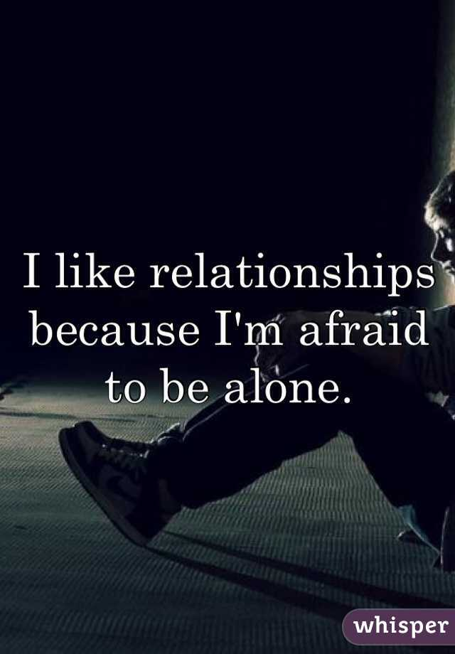 I like relationships because I'm afraid to be alone.