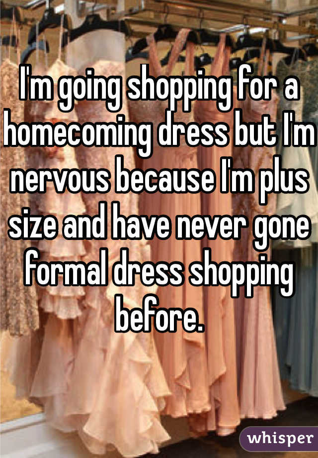 I'm going shopping for a homecoming dress but I'm nervous because I'm plus size and have never gone formal dress shopping before.