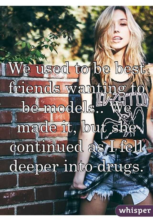 We used to be best friends wanting to be models.. We made it, but she continued as I fell deeper into drugs.