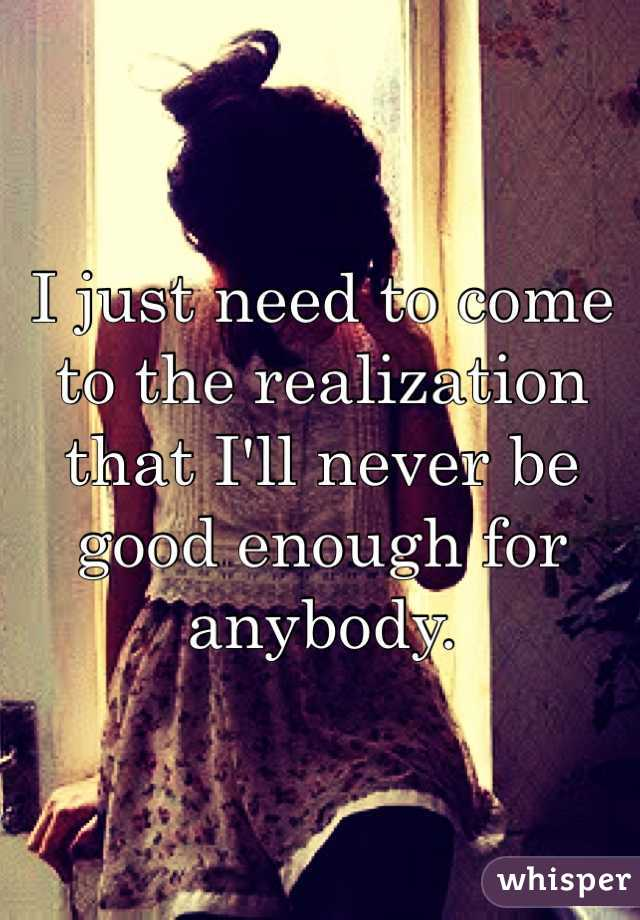 I just need to come to the realization that I'll never be good enough for anybody.