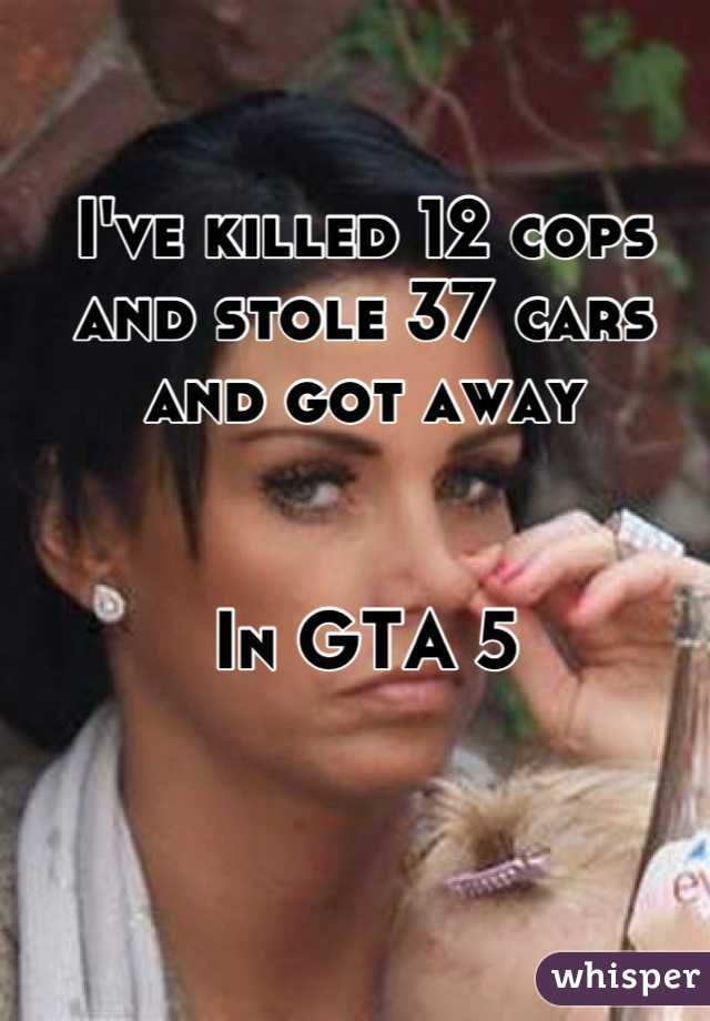 I've killed 12 cops and stole 37 cars and got away   In GTA 5