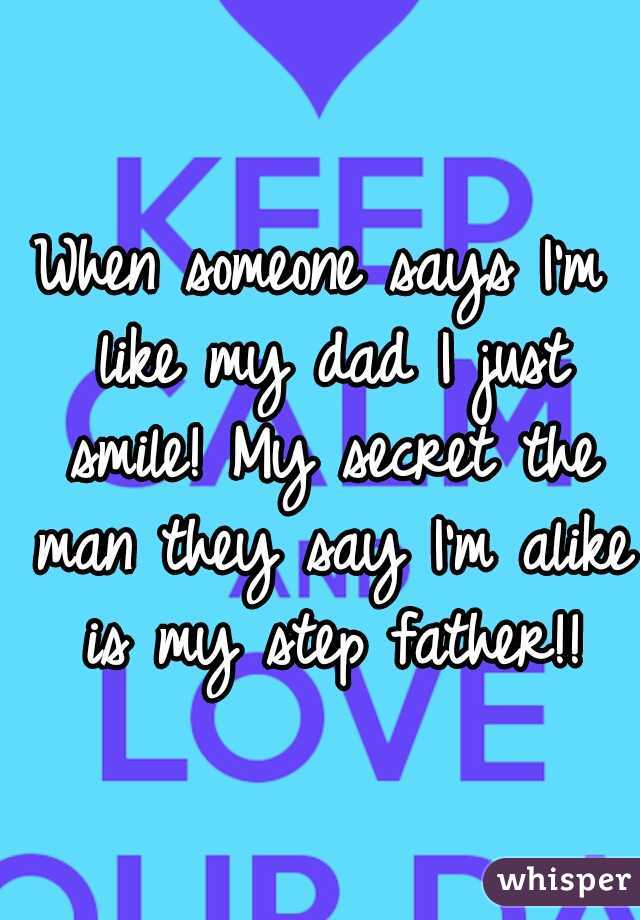 When someone says I'm like my dad I just smile! My secret the man they say I'm alike is my step father!!