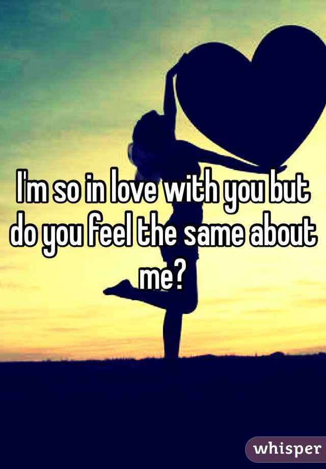 I'm so in love with you but do you feel the same about me?
