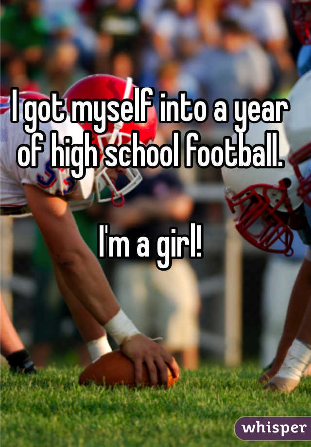 I got myself into a year of high school football.   I'm a girl!