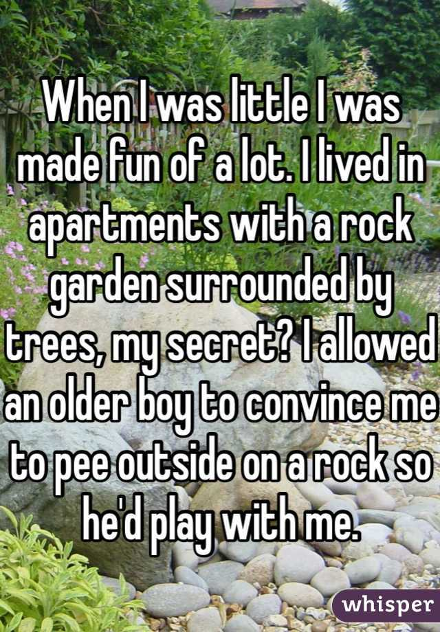 When I was little I was made fun of a lot. I lived in apartments with a rock garden surrounded by trees, my secret? I allowed an older boy to convince me to pee outside on a rock so he'd play with me.