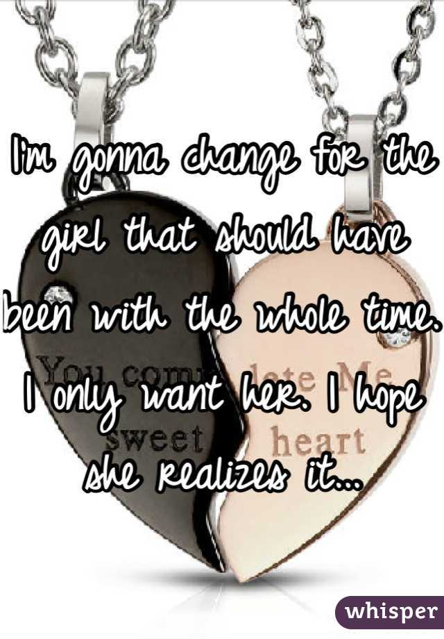 I'm gonna change for the girl that should have been with the whole time. I only want her. I hope she realizes it...