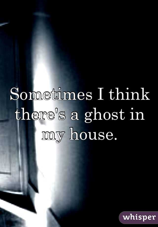 Sometimes I think there's a ghost in my house.