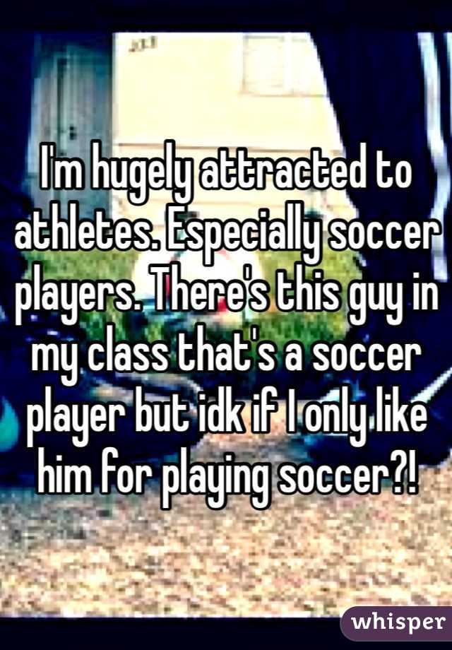 I'm hugely attracted to athletes. Especially soccer players. There's this guy in my class that's a soccer player but idk if I only like him for playing soccer?!