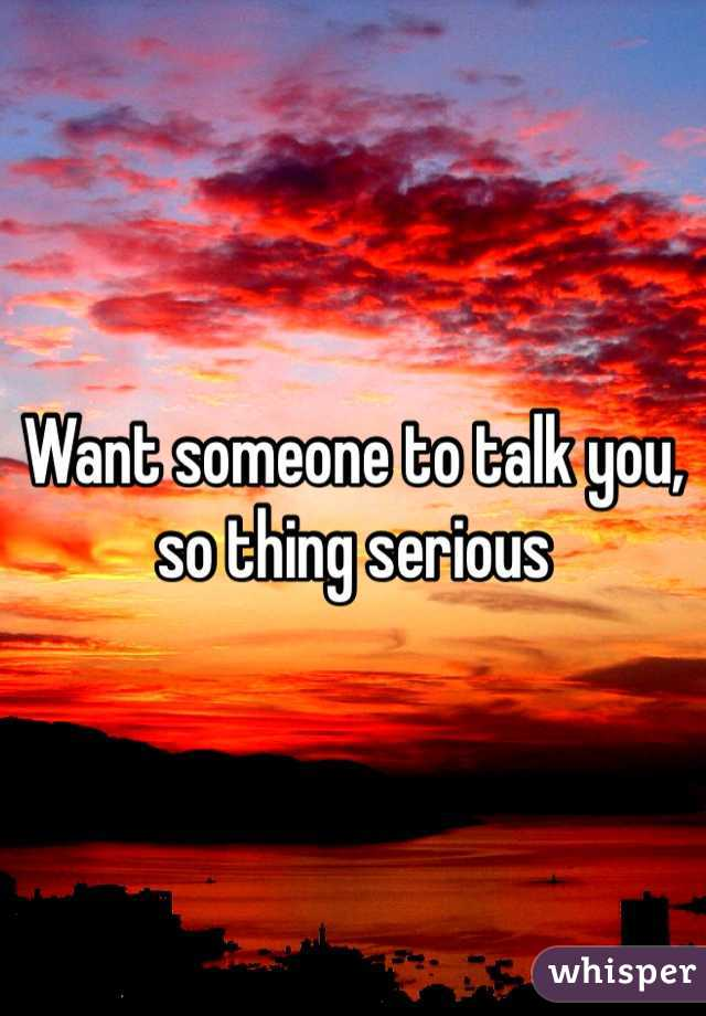 Want someone to talk you, so thing serious