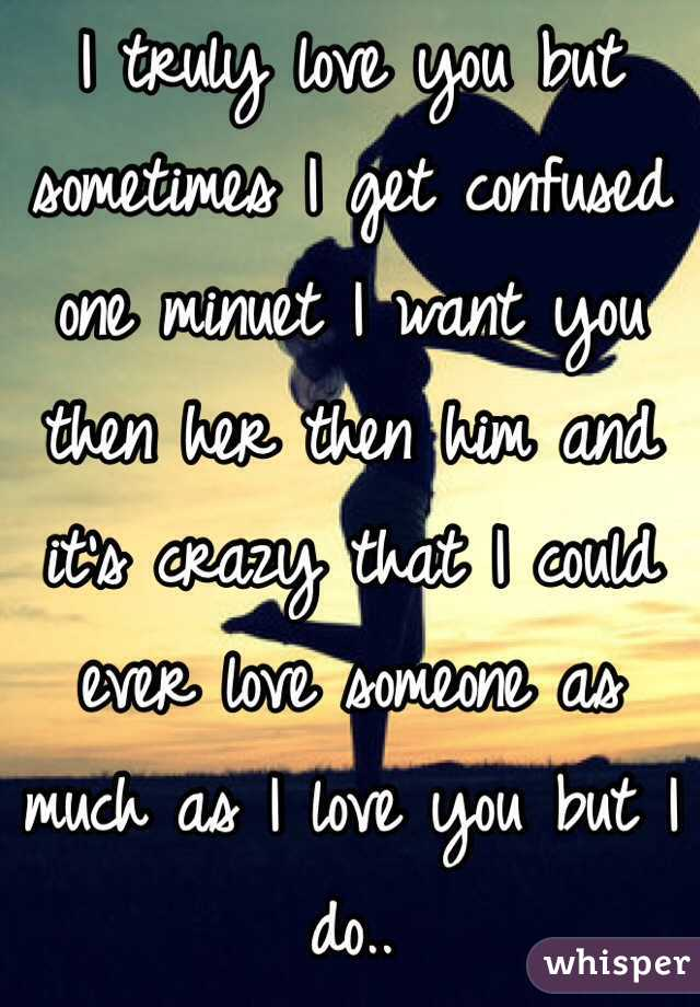 I truly love you but sometimes I get confused one minuet I want you then her then him and it's crazy that I could ever love someone as much as I love you but I do..