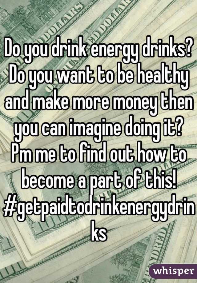 Do you drink energy drinks? Do you want to be healthy and make more money then you can imagine doing it? Pm me to find out how to become a part of this! #getpaidtodrinkenergydrinks