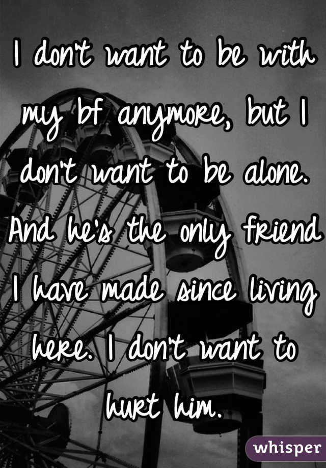 I don't want to be with my bf anymore, but I don't want to be alone. And he's the only friend I have made since living here. I don't want to hurt him.