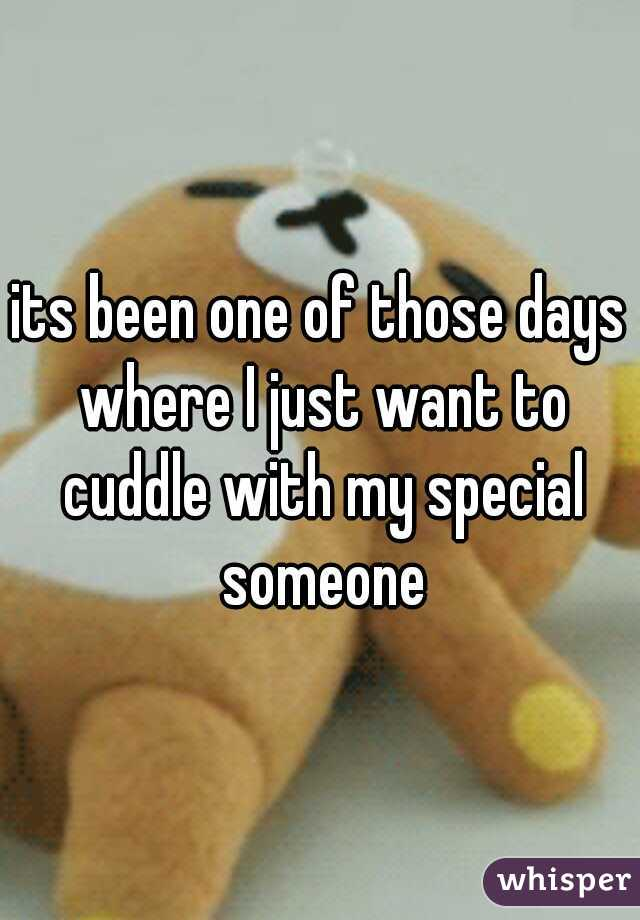 its been one of those days where I just want to cuddle with my special someone