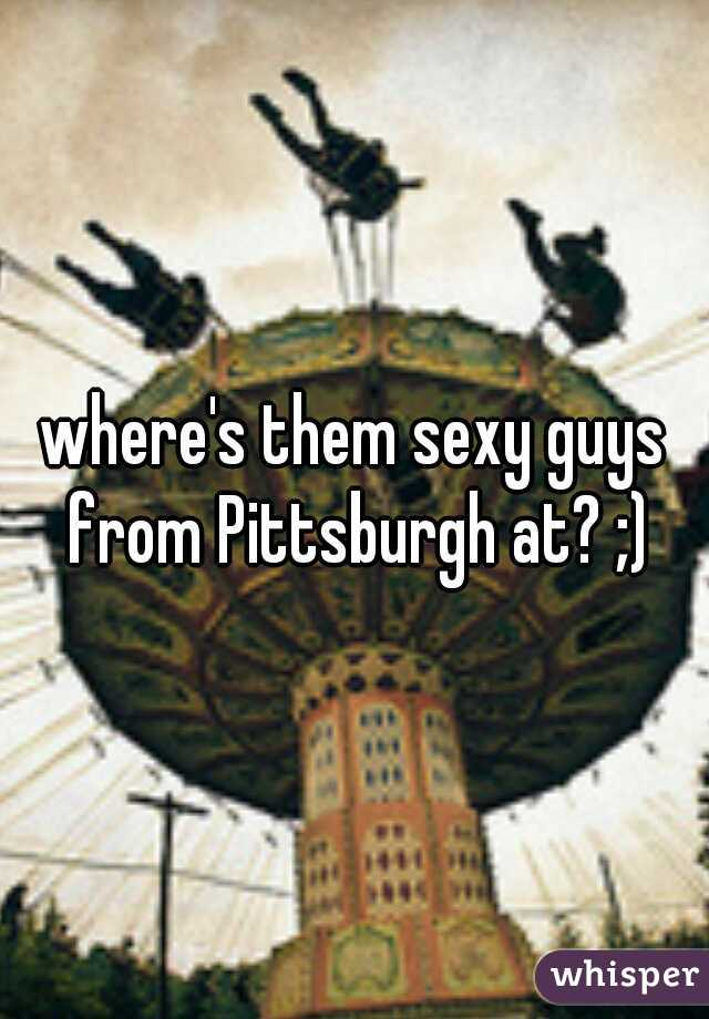 where's them sexy guys from Pittsburgh at? ;)