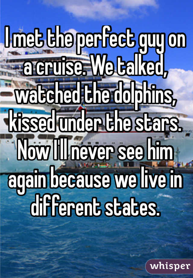 I met the perfect guy on a cruise. We talked, watched the dolphins, kissed under the stars. Now I'll never see him again because we live in different states.