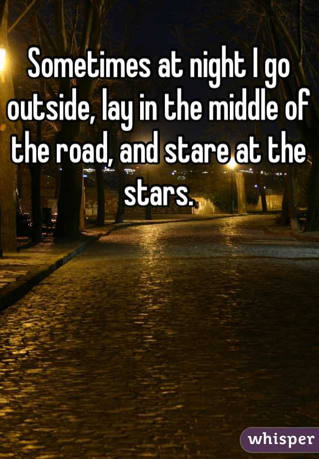 Sometimes at night I go outside, lay in the middle of the road, and stare at the stars.