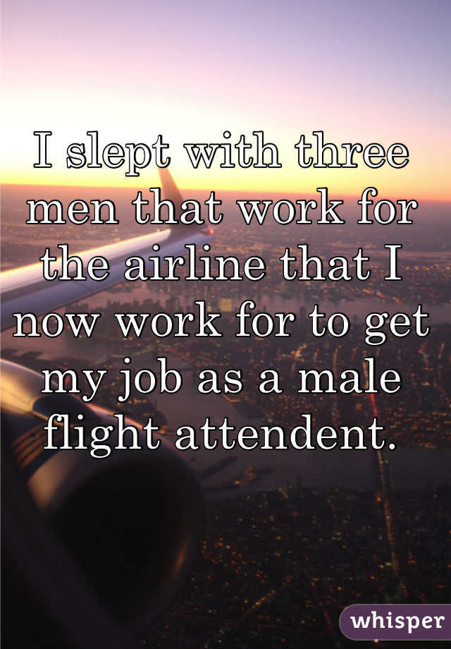 I slept with three men that work for the airline that I now work for to get my job as a male flight attendent.