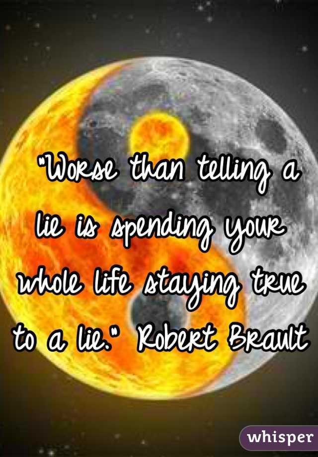 """""""Worse than telling a lie is spending your whole life staying true to a lie."""" Robert Brault"""