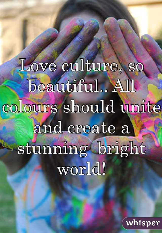Love culture, so beautiful.. All colours should unite and create a stunning  bright world!