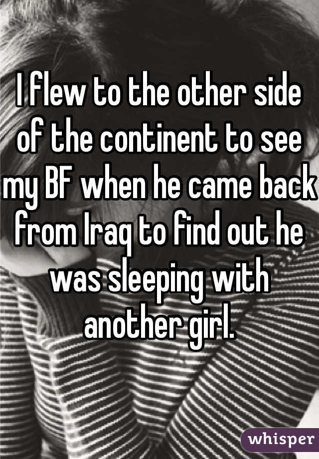 I flew to the other side of the continent to see my BF when he came back from Iraq to find out he was sleeping with another girl.