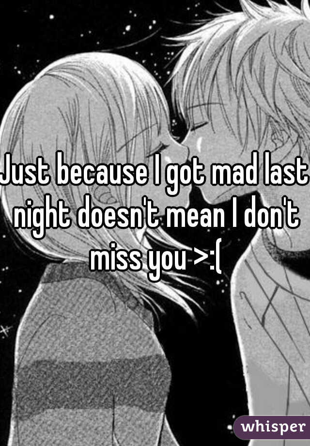 Just because I got mad last night doesn't mean I don't miss you >:(