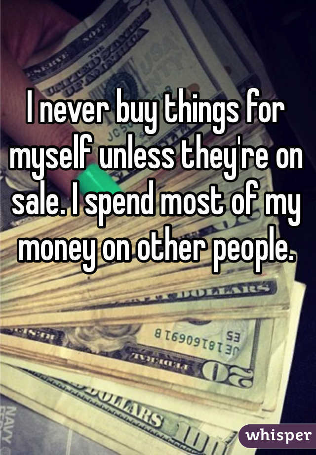I never buy things for myself unless they're on sale. I spend most of my money on other people.