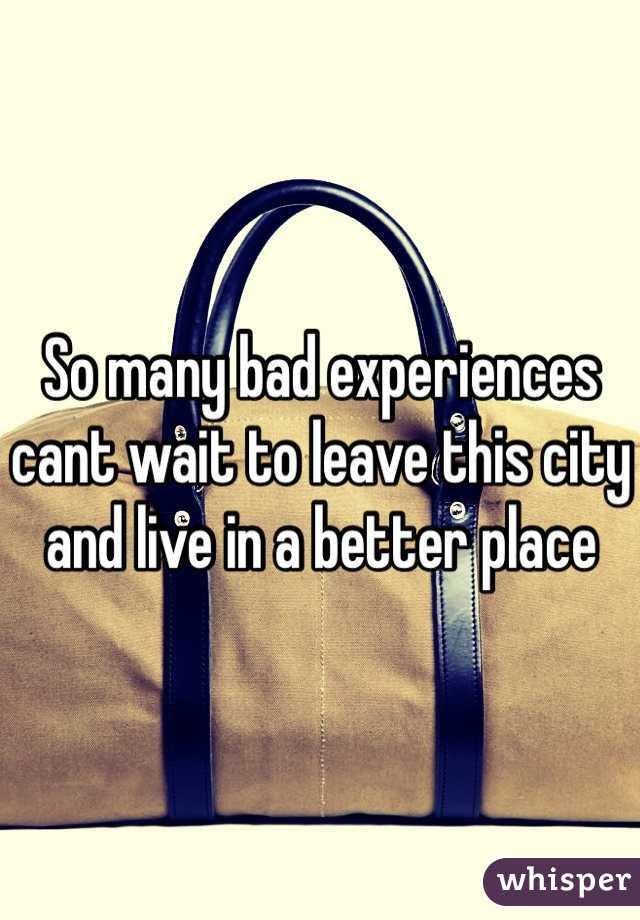 So many bad experiences cant wait to leave this city and live in a better place