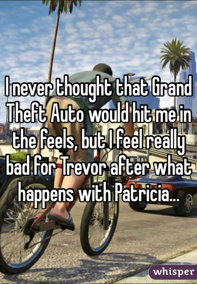 I never thought that Grand Theft Auto would hit me in the feels, but I feel really bad for Trevor after what happens with Patricia...