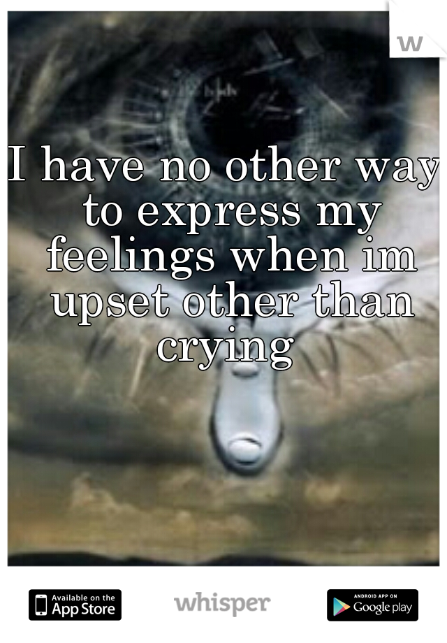 I have no other way to express my feelings when im upset other than crying