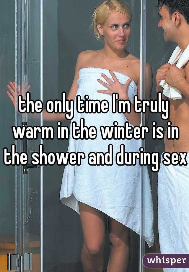 the only time I'm truly warm in the winter is in the shower and during sex