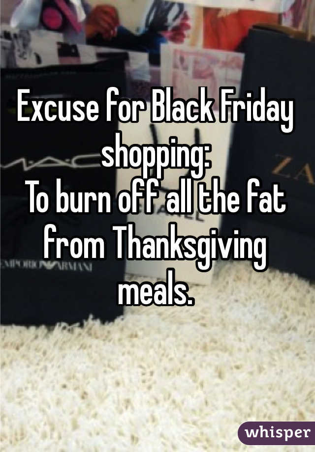 Excuse for Black Friday shopping: To burn off all the fat from Thanksgiving meals.