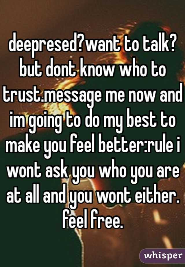 deepresed?want to talk? but dont know who to trust.message me now and im going to do my best to make you feel better:rule i wont ask you who you are at all and you wont either. feel free.